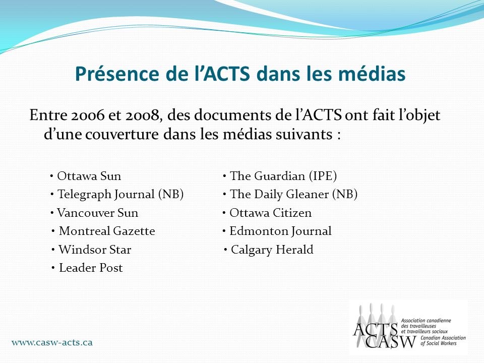 Présence de lACTS dans les médias Entre 2006 et 2008, des documents de lACTS ont fait lobjet dune couverture dans les médias suivants : Ottawa Sun The Guardian (IPE) Telegraph Journal (NB) The Daily Gleaner (NB) Vancouver Sun Ottawa Citizen Montreal Gazette Edmonton Journal Windsor Star Calgary Herald Leader Post www.casw-acts.ca