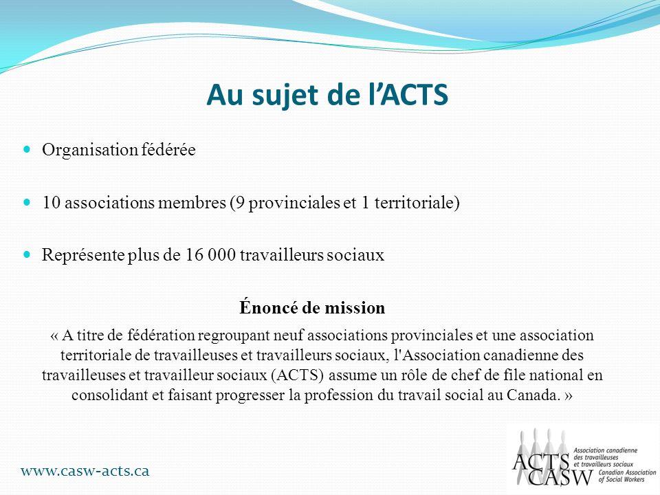 Au sujet de lACTS Organisation fédérée 10 associations membres (9 provinciales et 1 territoriale) Représente plus de 16 000 travailleurs sociaux Énonc