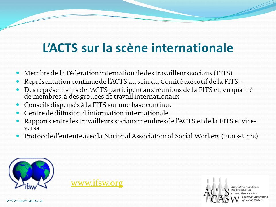 LACTS sur la scène internationale Membre de la Fédération internationale des travailleurs sociaux (FITS) Représentation continue de lACTS au sein du C