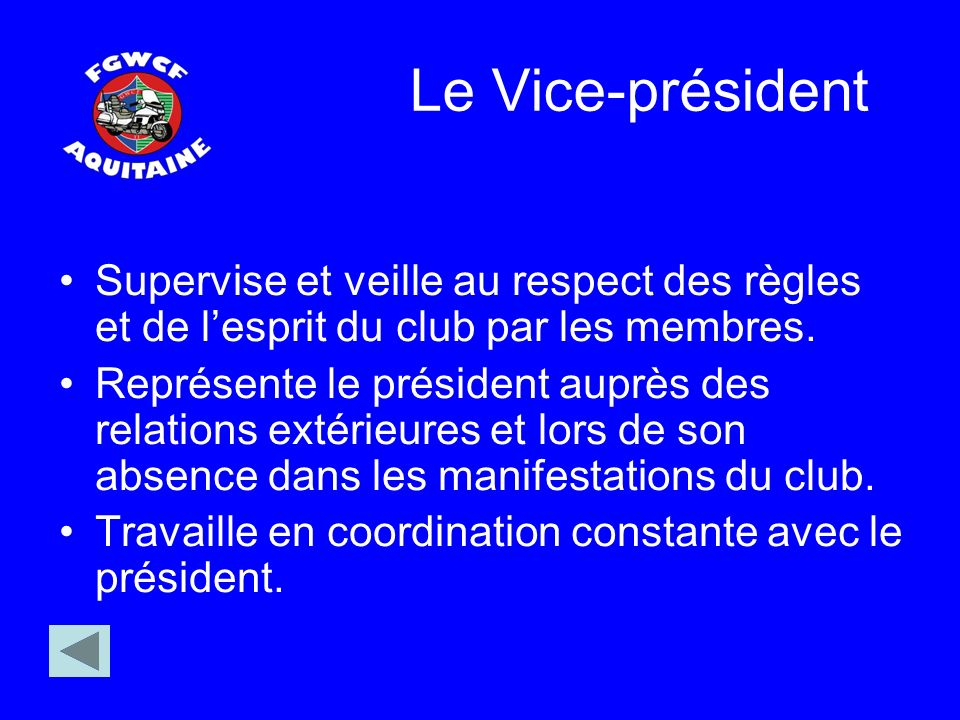 Le Vice-président Supervise et veille au respect des règles et de lesprit du club par les membres. Représente le président auprès des relations extéri