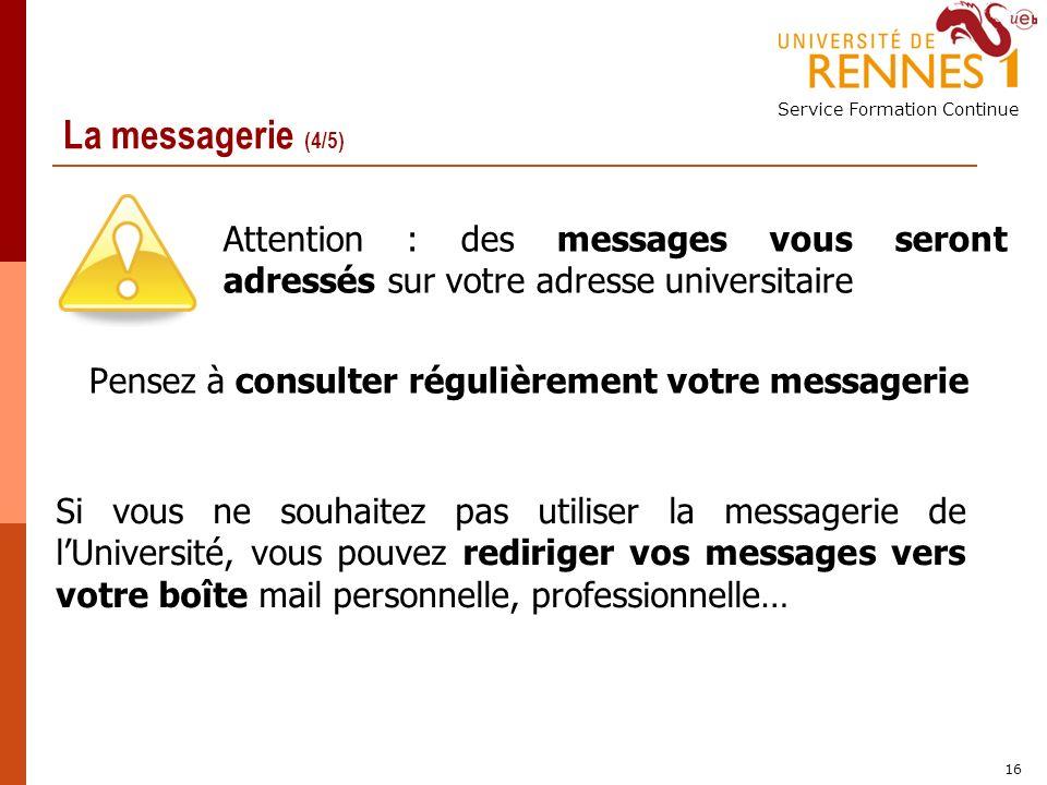 Service Formation Continue 16 La messagerie (4/5) Attention : des messages vous seront adressés sur votre adresse universitaire Pensez à consulter régulièrement votre messagerie Si vous ne souhaitez pas utiliser la messagerie de lUniversité, vous pouvez rediriger vos messages vers votre boîte mail personnelle, professionnelle…