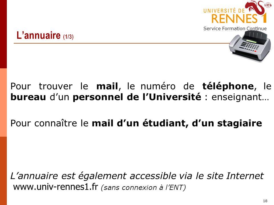 Service Formation Continue 18 Lannuaire (1/3) Pour trouver le mail, le numéro de téléphone, le bureau dun personnel de lUniversité : enseignant… Pour connaître le mail dun étudiant, dun stagiaire Lannuaire est également accessible via le site Internet www.univ-rennes1.fr (sans connexion à lENT)