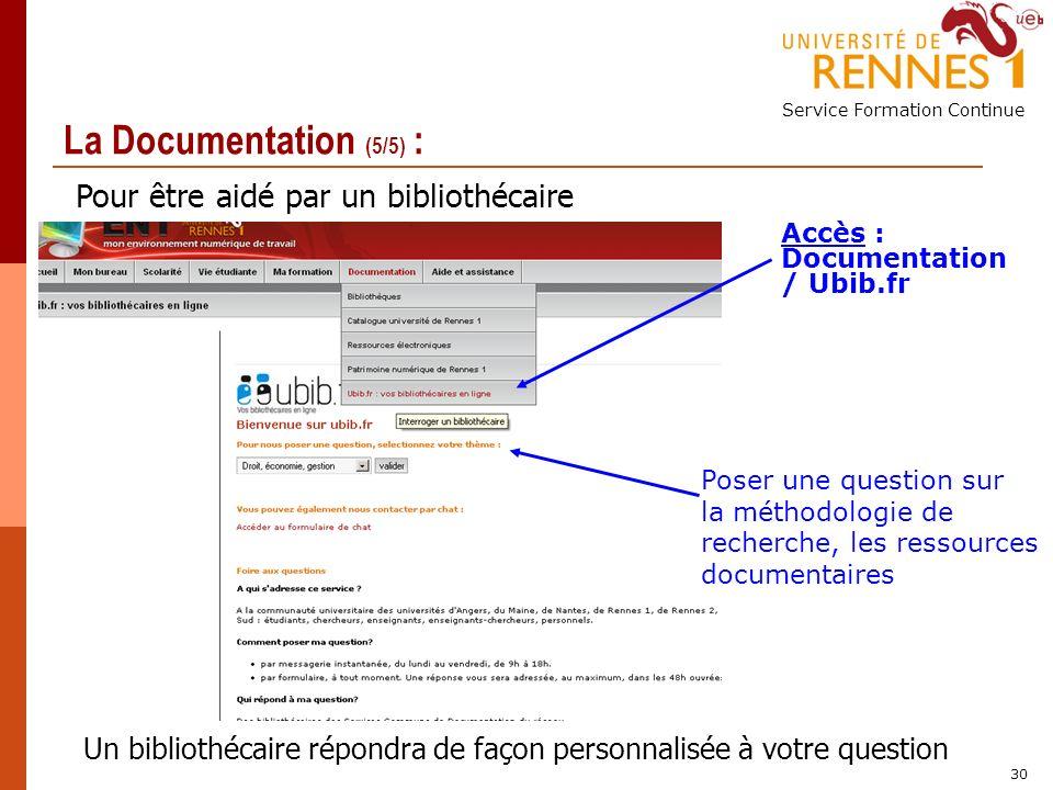 Service Formation Continue 30 La Documentation (5/5) : Accès : Documentation / Ubib.fr Poser une question sur la méthodologie de recherche, les ressources documentaires Un bibliothécaire répondra de façon personnalisée à votre question Pour être aidé par un bibliothécaire