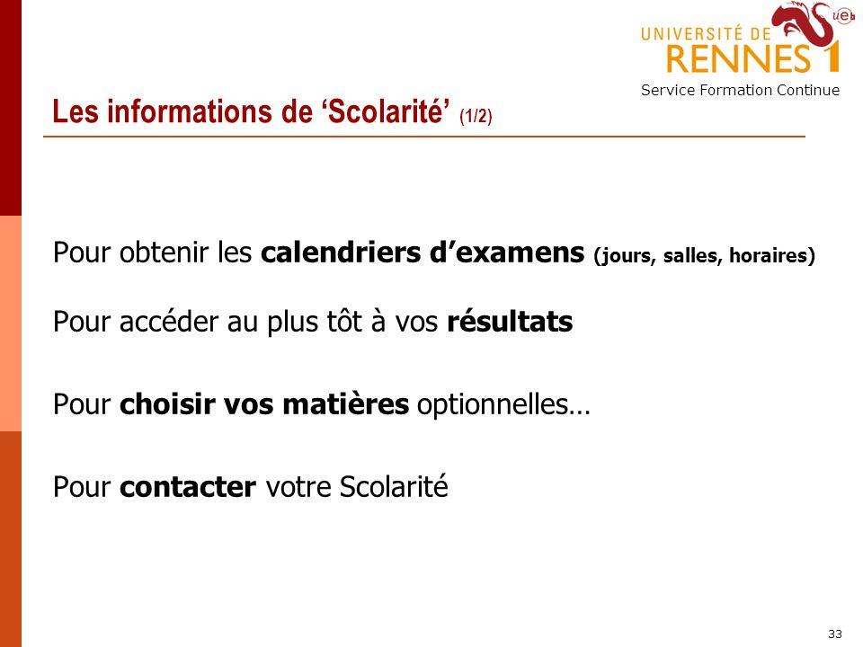 Service Formation Continue 33 Les informations de Scolarité (1/2) Pour obtenir les calendriers dexamens (jours, salles, horaires) Pour accéder au plus tôt à vos résultats Pour choisir vos matières optionnelles… Pour contacter votre Scolarité