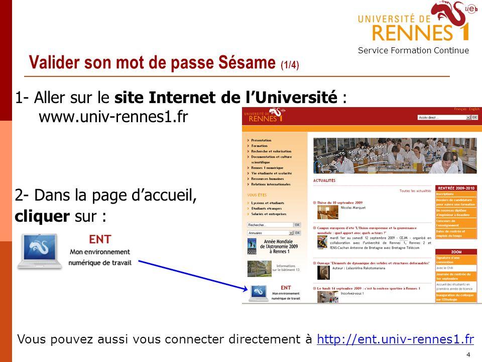Service Formation Continue 4 Valider son mot de passe Sésame (1/4) 1- Aller sur le site Internet de lUniversité : www.univ-rennes1.fr 2- Dans la page daccueil, cliquer sur : Vous pouvez aussi vous connecter directement à http://ent.univ-rennes1.fr