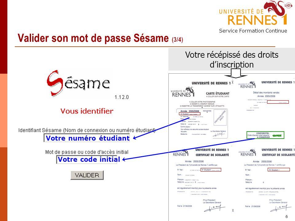 Service Formation Continue 6 Valider son mot de passe Sésame (3/4) Votre numéro étudiant Votre code initial Votre récépissé des droits dinscription