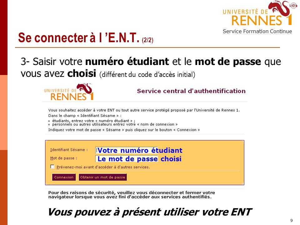 Service Formation Continue 9 3- Saisir votre numéro étudiant et le mot de passe que vous avez choisi (différent du code daccès initial) Se connecter à l E.N.T.