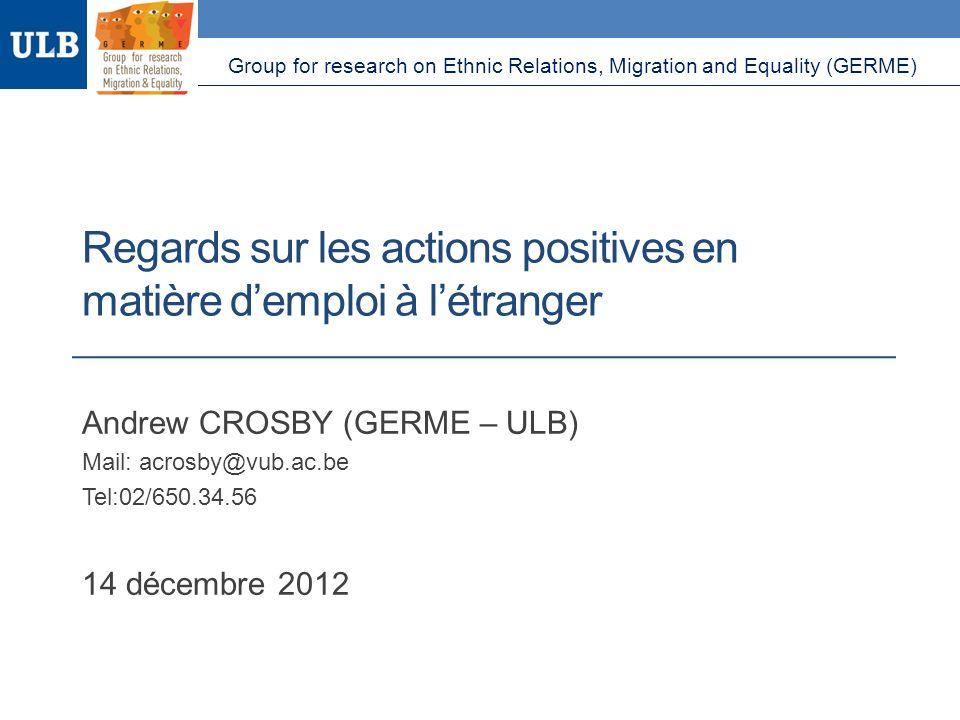 Regards sur les actions positives en matière demploi à létranger Andrew CROSBY (GERME – ULB) Mail: acrosby@vub.ac.be Tel:02/650.34.56 14 décembre 2012