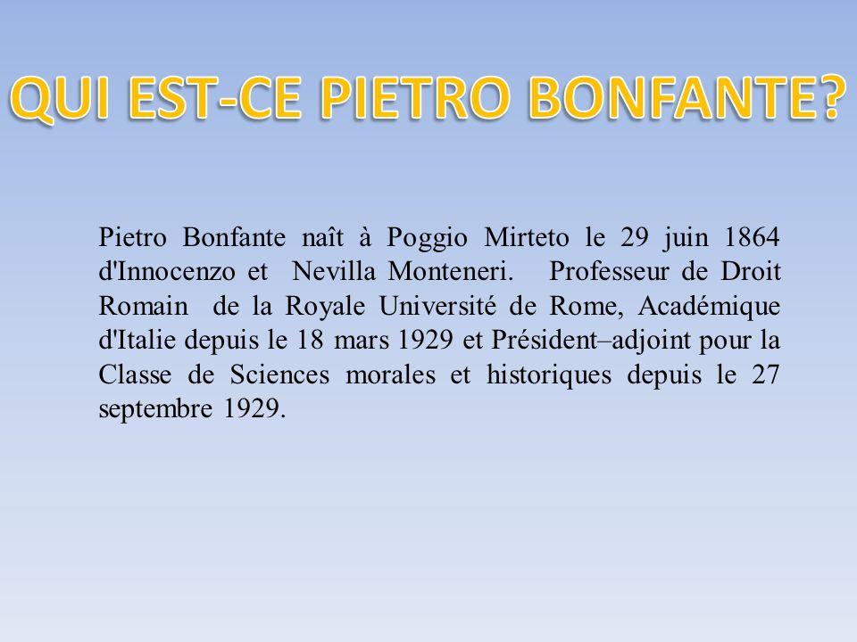 Pietro Bonfante naît à Poggio Mirteto le 29 juin 1864 d'Innocenzo et Nevilla Monteneri. Professeur de Droit Romain de la Royale Université de Rome, Ac
