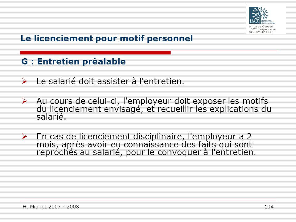H. Mignot 2007 - 2008 104 G : Entretien préalable Le salarié doit assister à l'entretien. Au cours de celui-ci, l'employeur doit exposer les motifs du