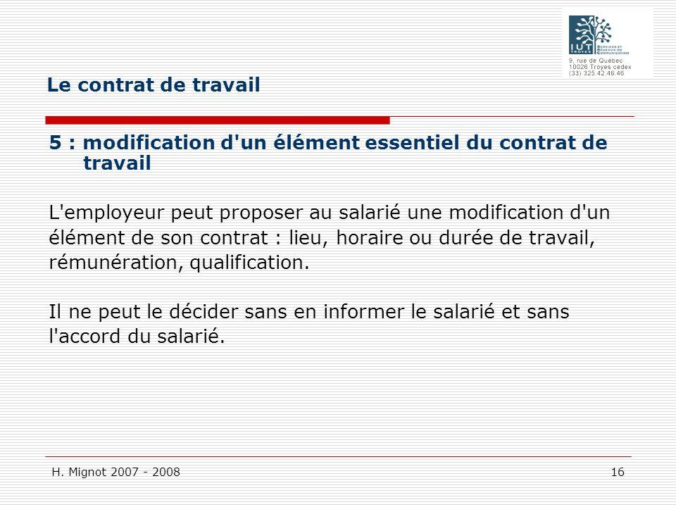 H. Mignot 2007 - 2008 16 5 : modification d'un élément essentiel du contrat de travail L'employeur peut proposer au salarié une modification d'un élém