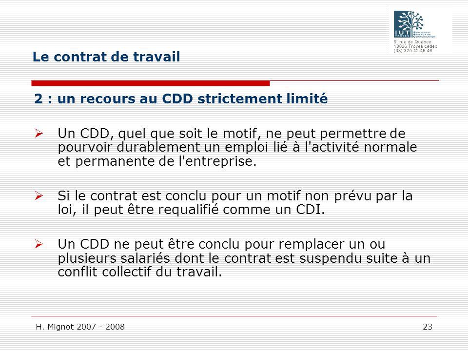 H. Mignot 2007 - 2008 23 2 : un recours au CDD strictement limité Un CDD, quel que soit le motif, ne peut permettre de pourvoir durablement un emploi