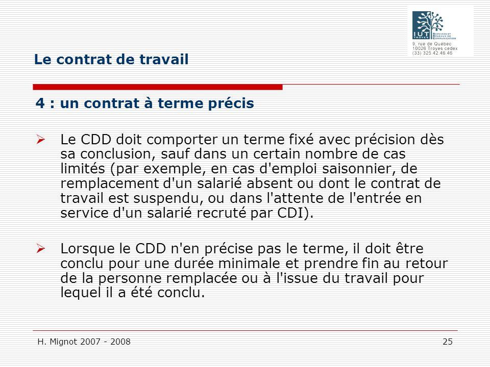 H. Mignot 2007 - 2008 25 4 : un contrat à terme précis Le CDD doit comporter un terme fixé avec précision dès sa conclusion, sauf dans un certain nomb