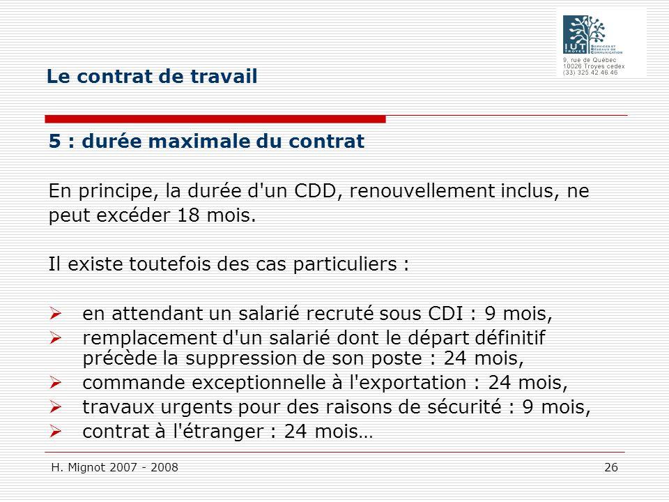 H. Mignot 2007 - 2008 26 5 : durée maximale du contrat En principe, la durée d'un CDD, renouvellement inclus, ne peut excéder 18 mois. Il existe toute