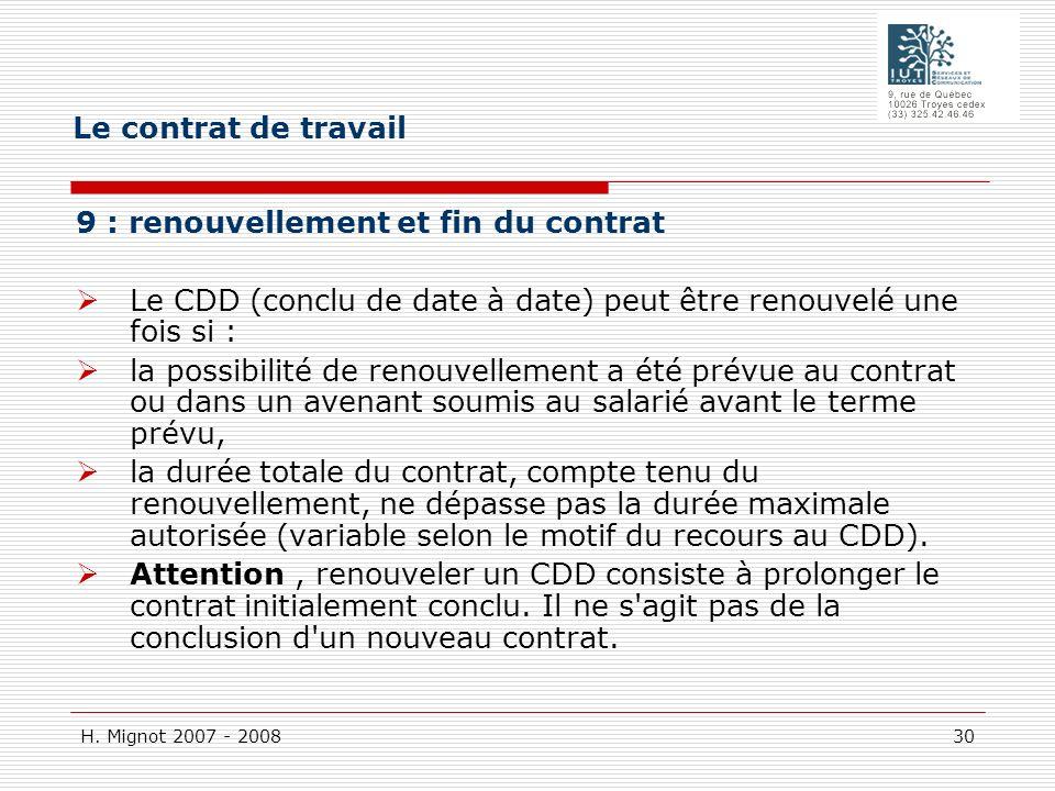 H. Mignot 2007 - 2008 30 9 : renouvellement et fin du contrat Le CDD (conclu de date à date) peut être renouvelé une fois si : la possibilité de renou