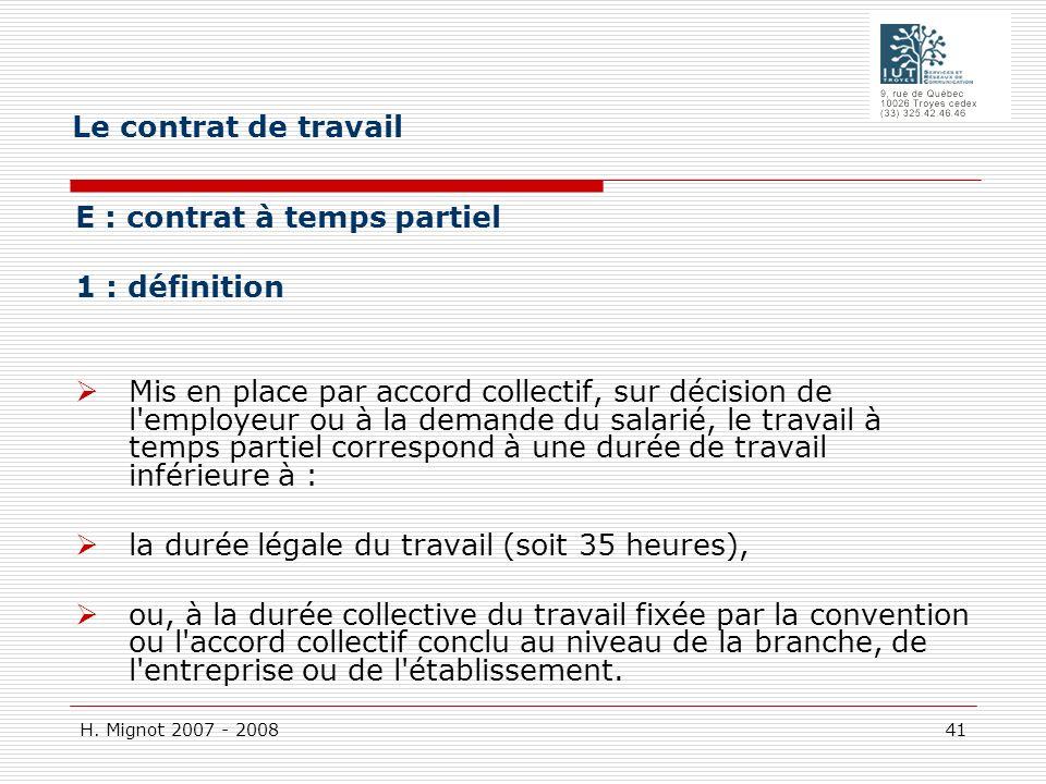 H. Mignot 2007 - 2008 41 E : contrat à temps partiel 1 : définition Mis en place par accord collectif, sur décision de l'employeur ou à la demande du