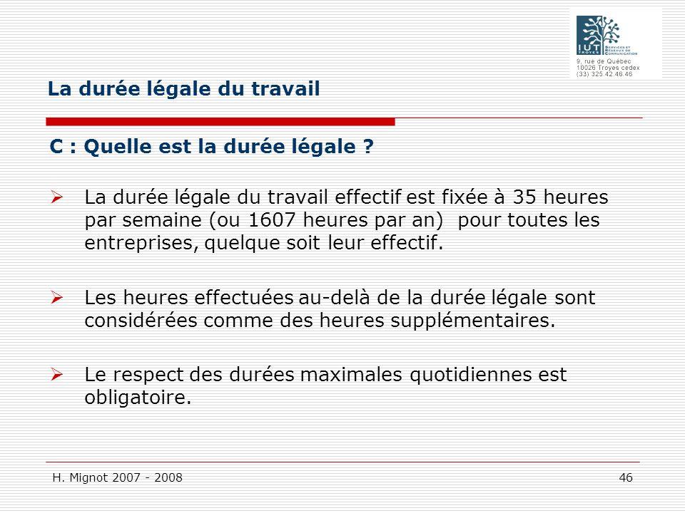 H. Mignot 2007 - 2008 46 C : Quelle est la durée légale ? La durée légale du travail effectif est fixée à 35 heures par semaine (ou 1607 heures par an
