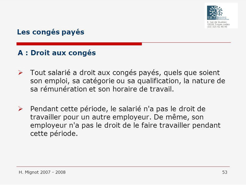H. Mignot 2007 - 2008 53 A : Droit aux congés Tout salarié a droit aux congés payés, quels que soient son emploi, sa catégorie ou sa qualification, la