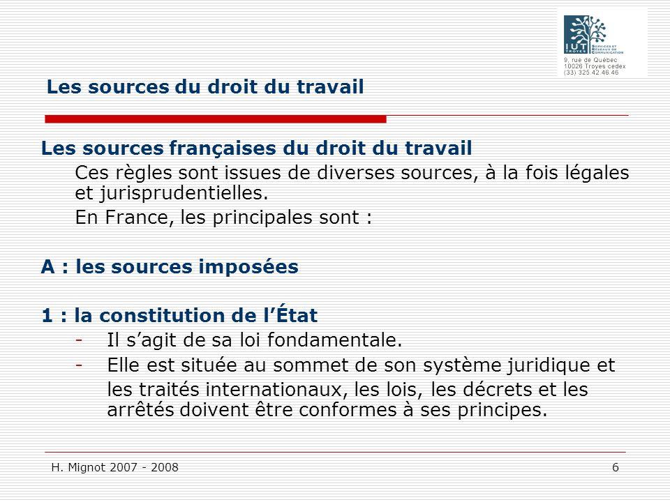 H. Mignot 2007 - 2008 6 Les sources françaises du droit du travail Ces règles sont issues de diverses sources, à la fois légales et jurisprudentielles