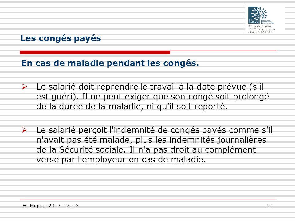 H. Mignot 2007 - 2008 60 En cas de maladie pendant les congés. Le salarié doit reprendre le travail à la date prévue (s'il est guéri). Il ne peut exig