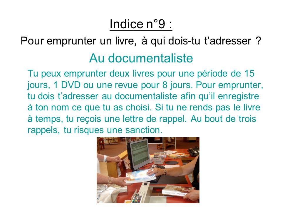 Indice n°9 : Pour emprunter un livre, à qui dois-tu tadresser ? Au documentaliste Tu peux emprunter deux livres pour une période de 15 jours, 1 DVD ou