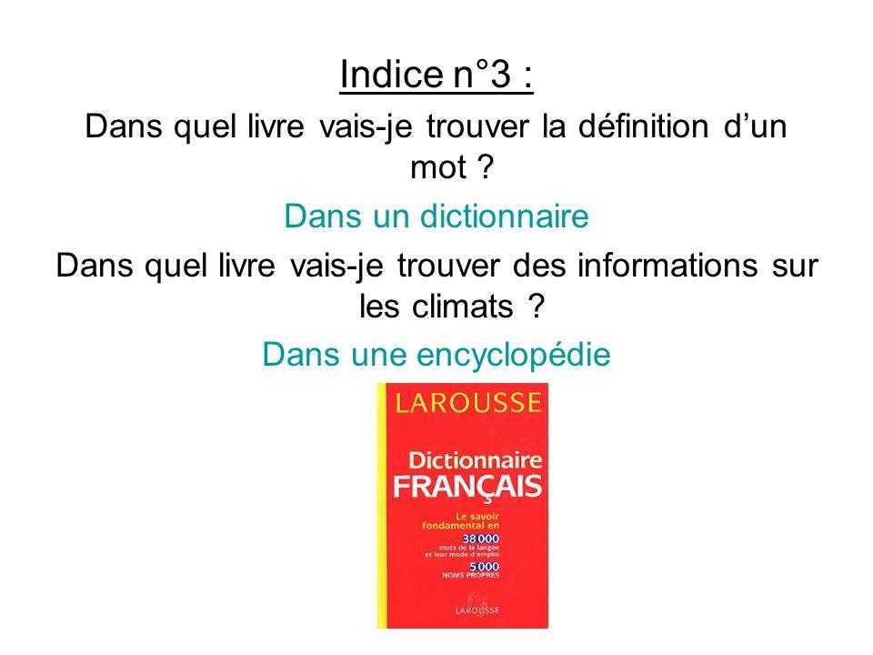Indice n°3 : Dans quel livre vais-je trouver la définition dun mot ? Dans un dictionnaire Dans quel livre vais-je trouver des informations sur les cli