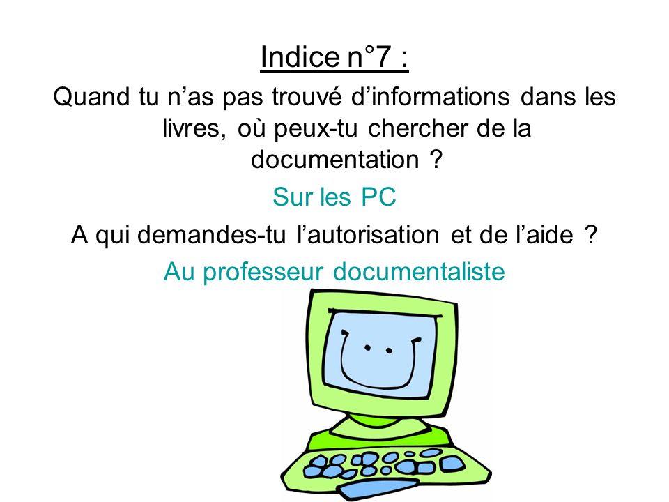 Indice n°7 : Quand tu nas pas trouvé dinformations dans les livres, où peux-tu chercher de la documentation ? Sur les PC A qui demandes-tu lautorisati