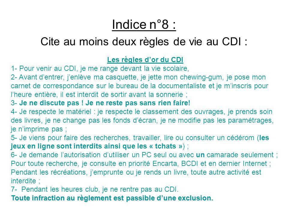 Indice n°8 : Cite au moins deux règles de vie au CDI : Les règles dor du CDI 1- Pour venir au CDI, je me range devant la vie scolaire, 2- Avant dentre