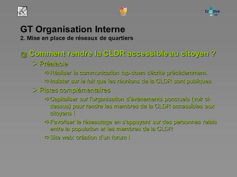 GT Organisation Interne 2. Mise en place de réseaux de quartiers @ Comment rendre la CLDR accessible au citoyen ? Préalable Préalable Réaliser la comm