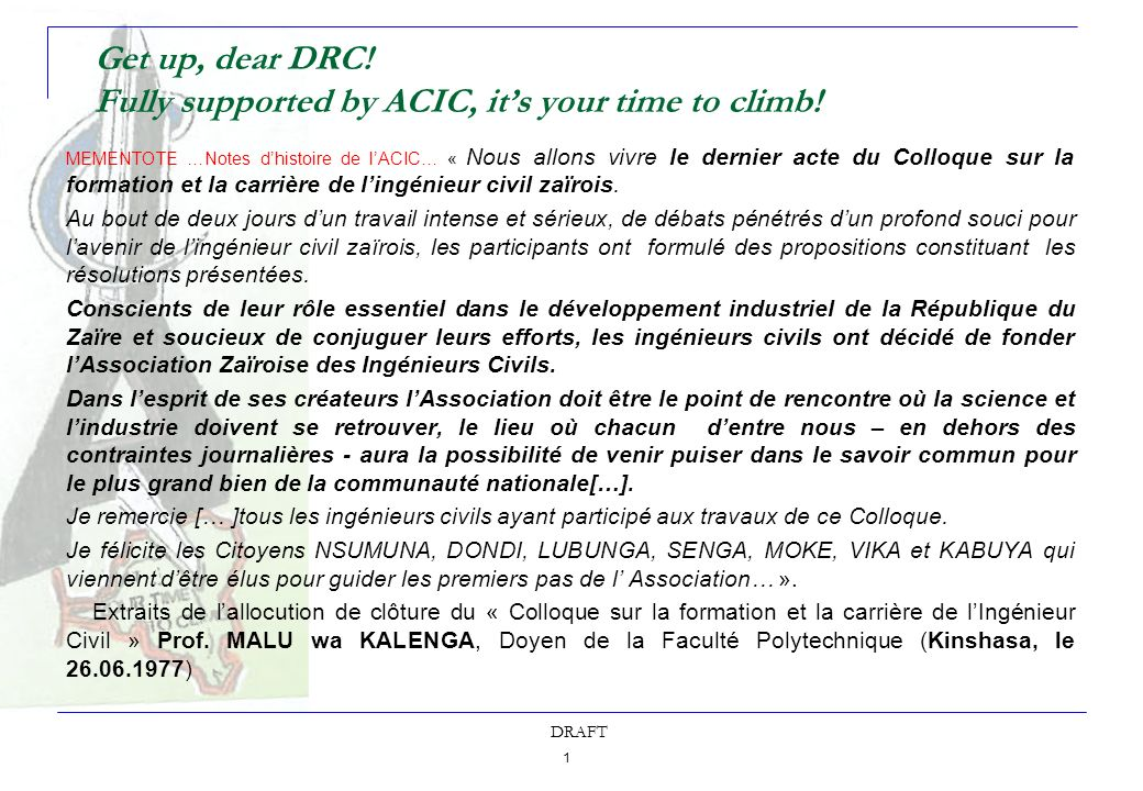1 DRAFT Get up, dear DRC! Fully supported by ACIC, its your time to climb! MEMENTOTE …Notes dhistoire de lACIC… « Nous allons vivre le dernier acte du