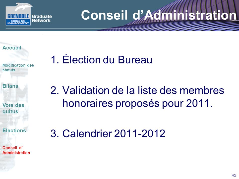 42 Conseil dAdministration 1.Élection du Bureau 2.Validation de la liste des membres honoraires proposés pour 2011. 3.Calendrier 2011-2012 Accueil Mod