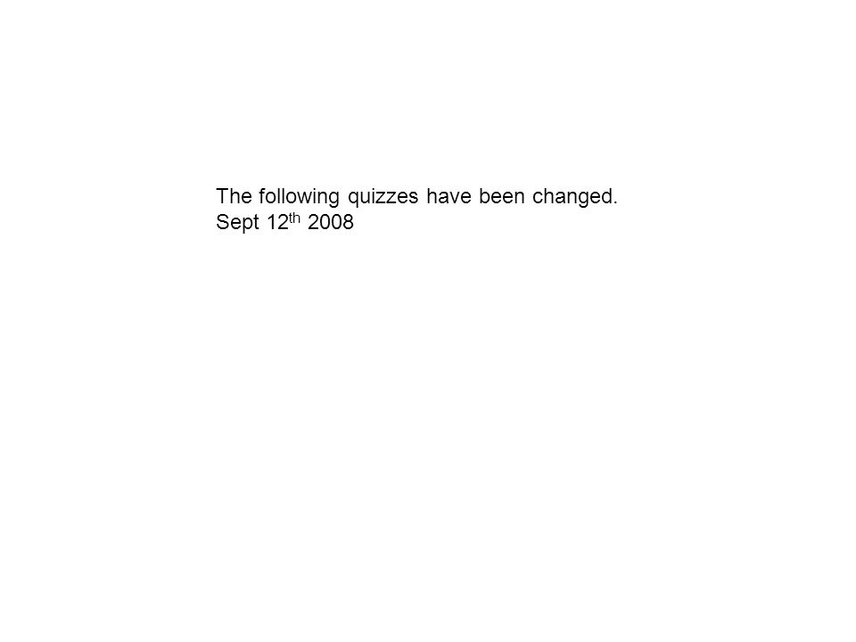 The following quizzes have been changed. Sept 12 th 2008