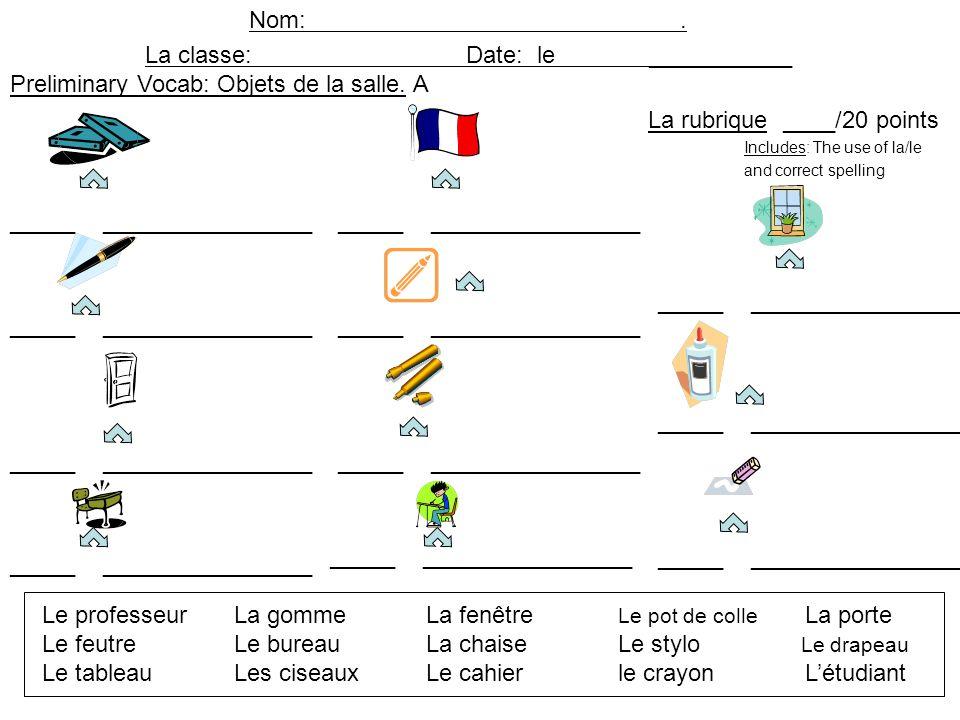 Nom:. La classe: Date: le ___________ _____ ________________ Preliminary Vocab: Objets de la salle. A La rubrique ____/20 points Includes: The use of