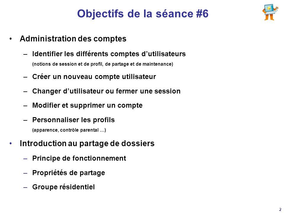 Objectifs de la séance #6 Administration des comptes –Identifier les différents comptes dutilisateurs (notions de session et de profil, de partage et