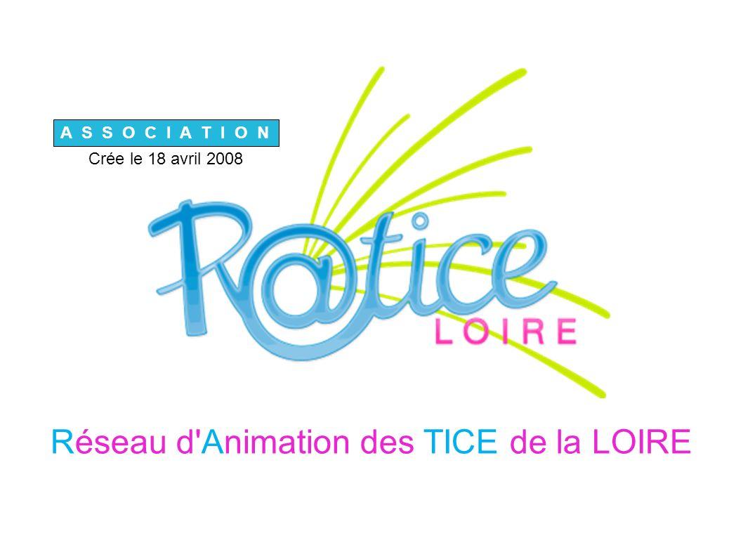 Réseau d Animation des TICE de la LOIRE A S S O C I A T I O N Crée le 18 avril 2008
