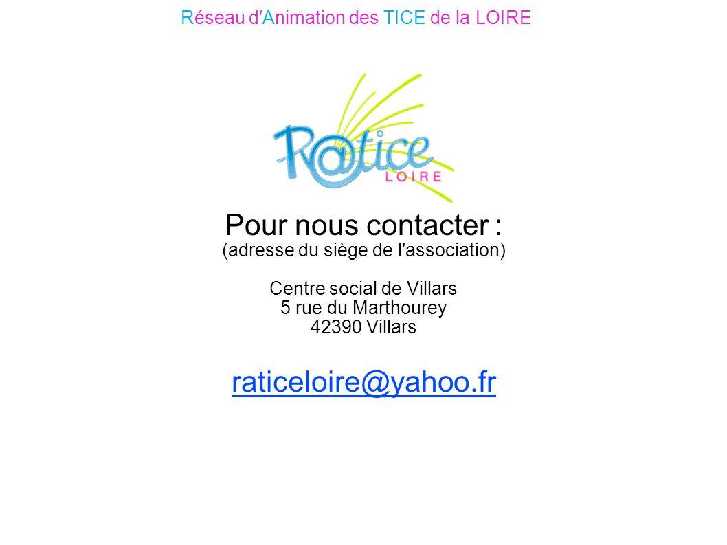 Pour nous contacter : (adresse du siège de l association) Centre social de Villars 5 rue du Marthourey 42390 Villars raticeloire@yahoo.fr Réseau d Animation des TICE de la LOIRE
