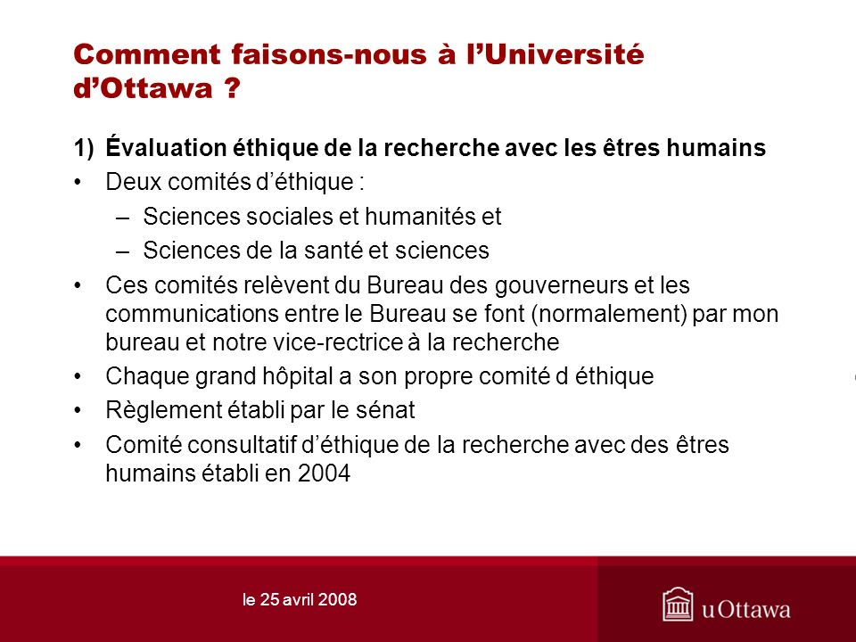 le 25 avril 2008 Comment faisons-nous à lUniversité dOttawa ? 1)Évaluation éthique de la recherche avec les êtres humains Deux comités déthique : –Sci