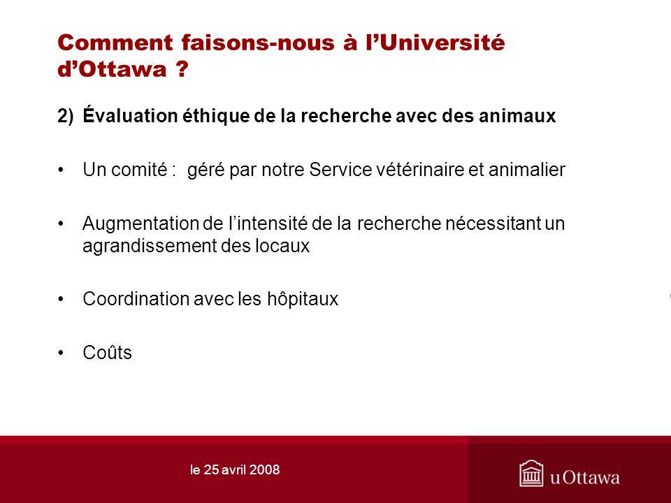 le 25 avril 2008 Comment faisons-nous à lUniversité dOttawa ? 2)Évaluation éthique de la recherche avec des animaux Un comité : géré par notre Service