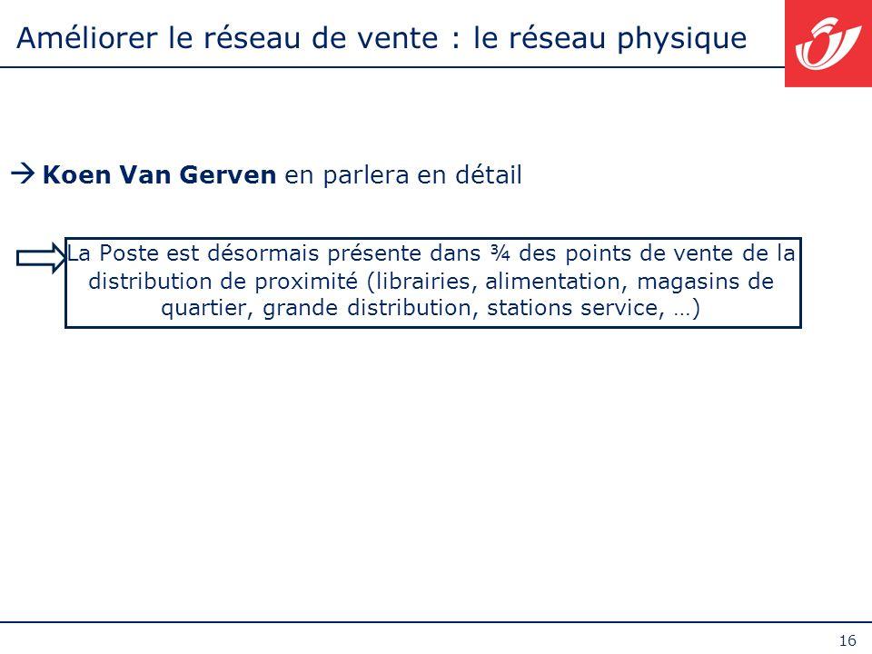 16 Améliorer le réseau de vente : le réseau physique Koen Van Gerven en parlera en détail La Poste est désormais présente dans ¾ des points de vente d