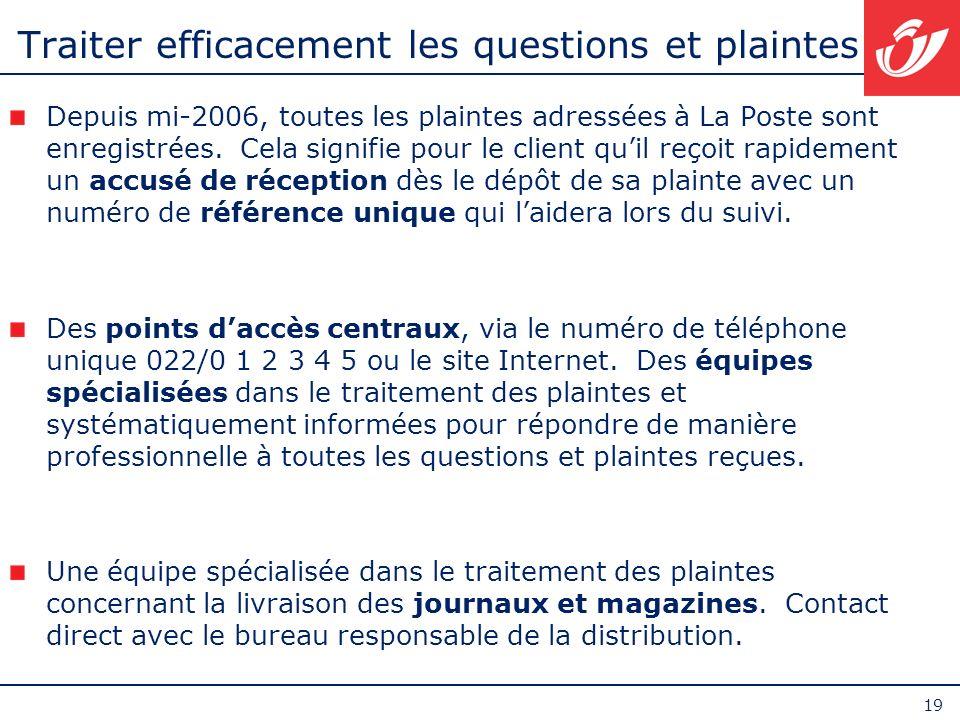 19 Traiter efficacement les questions et plaintes Depuis mi-2006, toutes les plaintes adressées à La Poste sont enregistrées. Cela signifie pour le cl