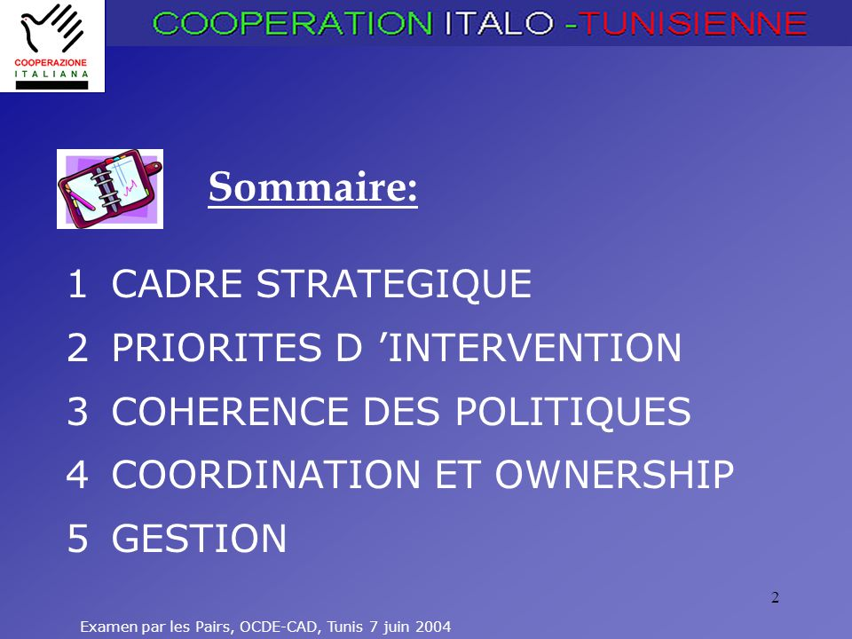 Examen par les Pairs, OCDE-CAD, Tunis 7 juin 2004 2 1 CADRE STRATEGIQUE 2 PRIORITES D INTERVENTION 3 COHERENCE DES POLITIQUES 4 COORDINATION ET OWNERSHIP 5 GESTION Sommaire: