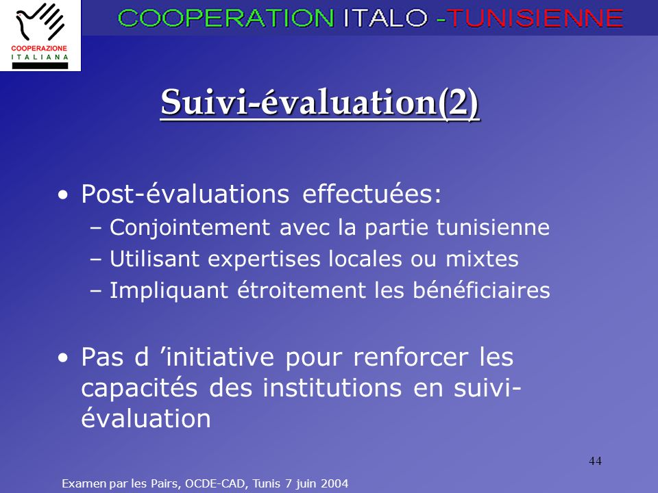 Examen par les Pairs, OCDE-CAD, Tunis 7 juin 2004 44 Suivi-évaluation(2) Post-évaluations effectuées: –Conjointement avec la partie tunisienne –Utilisant expertises locales ou mixtes –Impliquant étroitement les bénéficiaires Pas d initiative pour renforcer les capacités des institutions en suivi- évaluation