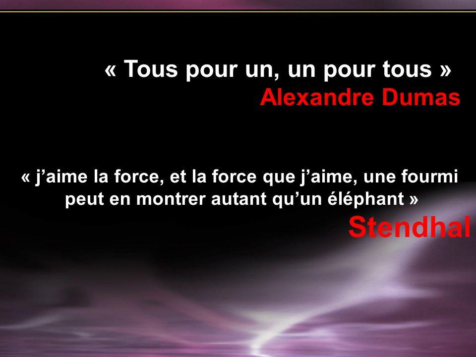 « jaime la force, et la force que jaime, une fourmi peut en montrer autant quun éléphant » Stendhal « Tous pour un, un pour tous » Alexandre Dumas
