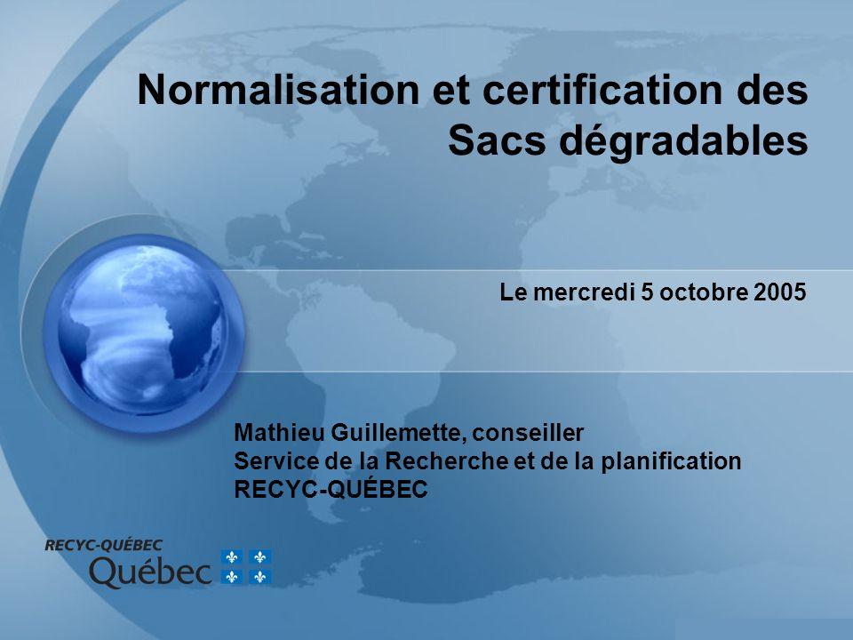 Mathieu Guillemette, conseiller Service de la Recherche et de la planification RECYC-QUÉBEC Le mercredi 5 octobre 2005 Normalisation et certification des Sacs dégradables