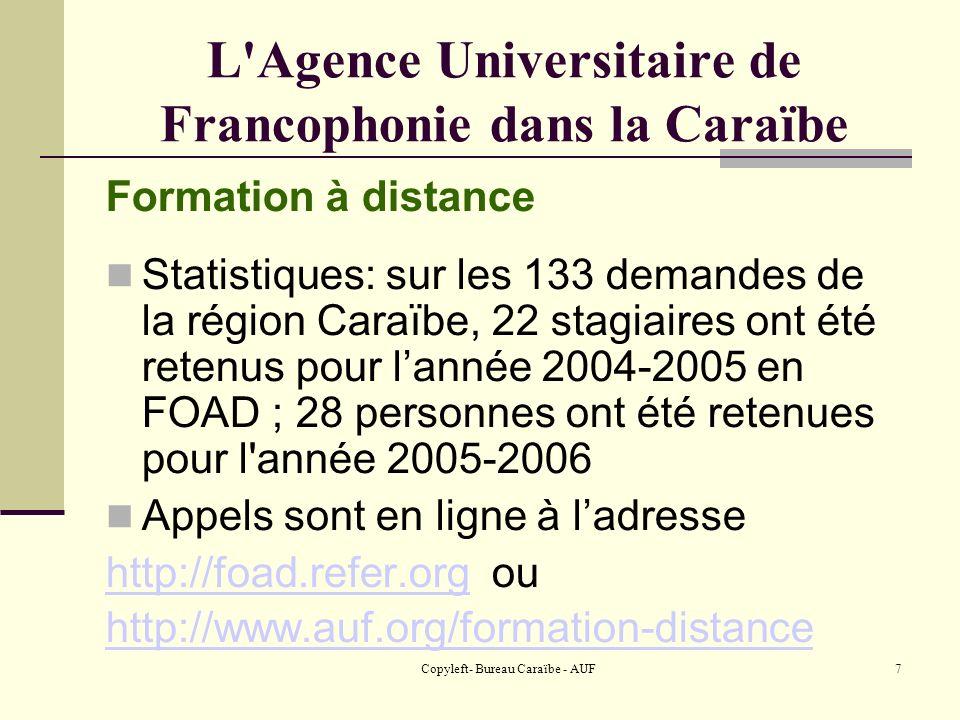 Copyleft- Bureau Caraïbe - AUF7 L Agence Universitaire de Francophonie dans la Caraïbe Formation à distance Statistiques: sur les 133 demandes de la région Caraïbe, 22 stagiaires ont été retenus pour lannée 2004-2005 en FOAD ; 28 personnes ont été retenues pour l année 2005-2006 Appels sont en ligne à ladresse http://foad.refer.orghttp://foad.refer.org ou http://www.auf.org/formation-distance