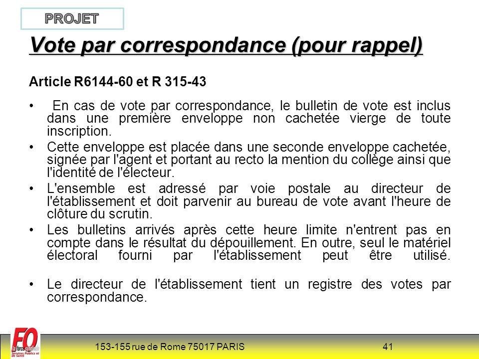 153-155 rue de Rome 75017 PARIS 41 Vote par correspondance (pour rappel) Article R6144-60 et R 315-43 En cas de vote par correspondance, le bulletin de vote est inclus dans une première enveloppe non cachetée vierge de toute inscription.