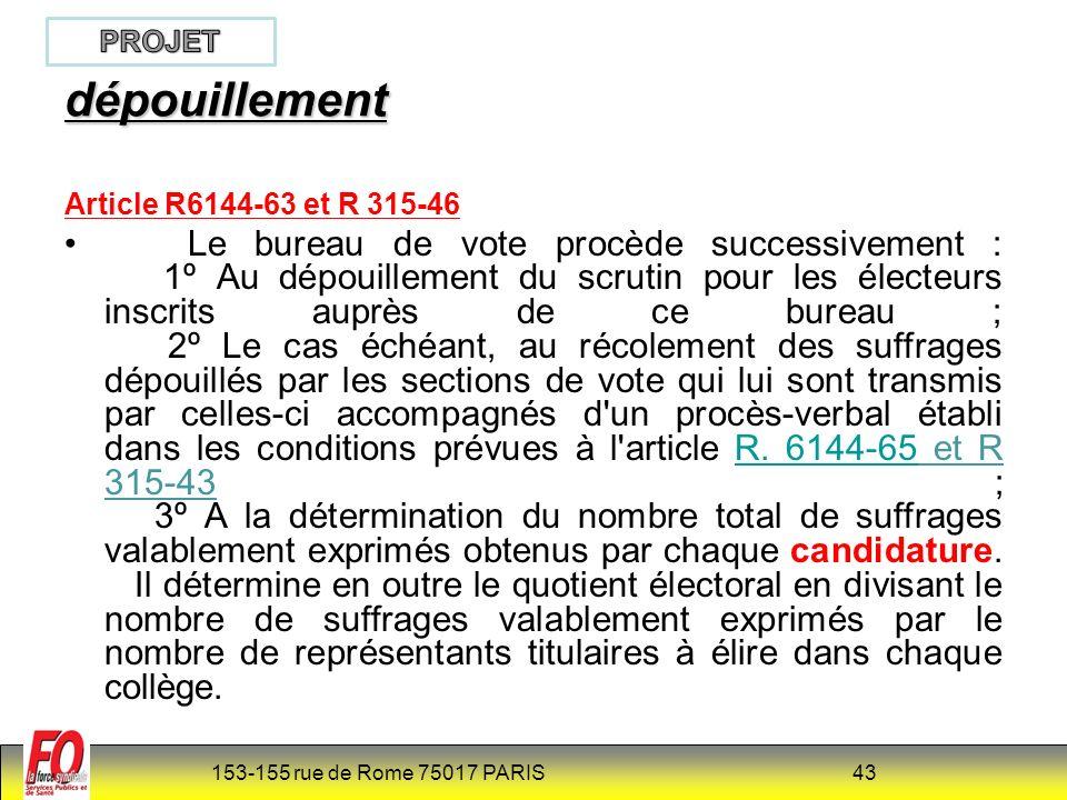 153-155 rue de Rome 75017 PARIS 43 dépouillement Article R6144-63 et R 315-46 Le bureau de vote procède successivement : 1º Au dépouillement du scrutin pour les électeurs inscrits auprès de ce bureau ; 2º Le cas échéant, au récolement des suffrages dépouillés par les sections de vote qui lui sont transmis par celles-ci accompagnés d un procès-verbal établi dans les conditions prévues à l article R.