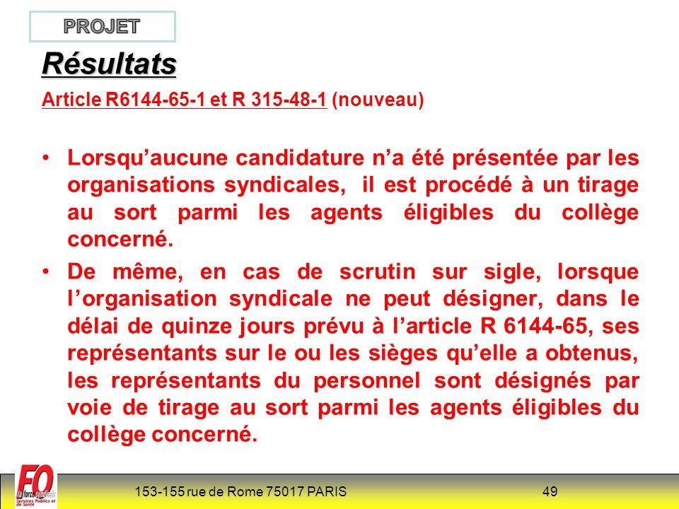 153-155 rue de Rome 75017 PARIS 49 Résultats Article R6144-65-1 et R 315-48-1 (nouveau) Lorsquaucune candidature na été présentée par les organisations syndicales, il est procédé à un tirage au sort parmi les agents éligibles du collège concerné.