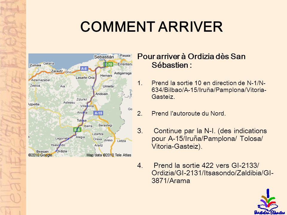 COMMENT ARRIVER Pour arriver à Ordizia dès San Sébastien : 1.Prend la sortie 10 en direction de N-1/N- 634/Bilbao/A-15/Iruña/Pamplona/Vitoria- Gasteiz