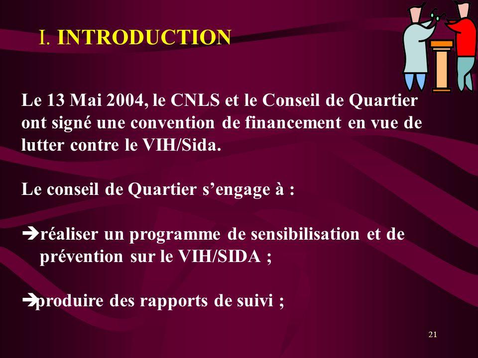 21 I. INTRODUCTION Le 13 Mai 2004, le CNLS et le Conseil de Quartier ont signé une convention de financement en vue de lutter contre le VIH/Sida. Le c